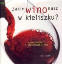 Jakie wino masz w kieliszku. Rozpoznawanie i degustowanie win - okładka książki