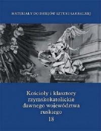 Kościoły i klasztory rzymskokatolickie dawnego województwa ruskiego. Tom 18 - okładka książki