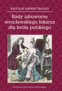 Rady zdrowotne wrocławskiego lekarza dla króla polskiego - okładka książki