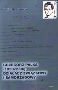 Grzegorz Palka (1950-1996) działacz związkowy i samorządowy - okładka książki