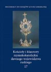 Kościoły i klasztory rzymskokatolickie dawnego województwa ruskiego. Tom 1.17 - okładka książki