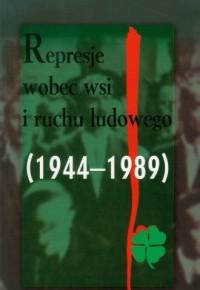 Represje wobec wsi i ruchu ludowego. Tom 4 (1944-1989). Między apologią a negacją - okładka książki