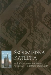 Śródmiejska katedra. Kościół Marii Magdaleny w dziejach i kulturze Wrocławia - okładka książki