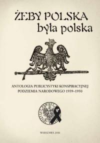 Żeby Polska była polska. Antologia publicystyki konspiracyjnej podziemia narodowego 1939-1950 - okładka książki