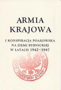 Armia Krajowa i konspiracja poakowska na ziemi rybnickiej 1942-1947 - okładka książki