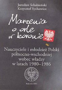 Marzenia o orle w koronie. Nauczyciele i młodzież Polski północno-wschodniej wobec władzy w latach 1980-1986 - okładka książki
