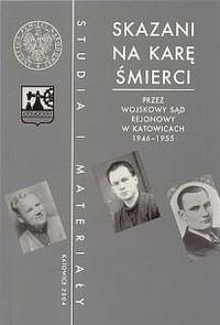 Skazani na karę śmierci przez Wojskowy Sąd Rejonowy w Katowicach 1946-1955. Seria: Studia i materiały - okładka książki