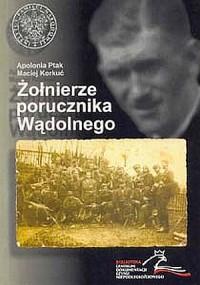 Żołnierze porucznika Wądolnego. Z dziejów niepodległościowego podziemia na ziemi wadowickiej 1945-1947 - okładka książki