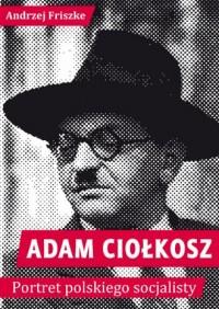 Adam Ciołkosz. Portret polskiego socjalisty - okładka książki