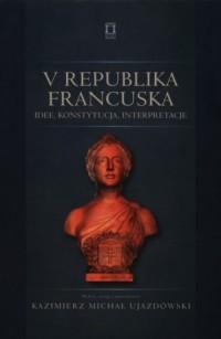 V Republika Francuska. Idee, konstytucja, interpretacje - okładka książki