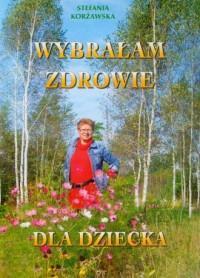 Wybrałam zdrowie dla dziecka - Stefania Korżawska - okładka książki