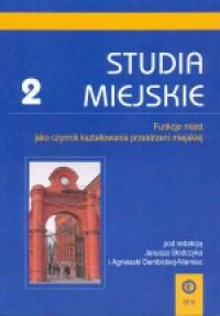 Studia Miejskie. Tom 2. Funkcje miast jako czynnik kształtowania przestrzeni miejskiej - okładka książki