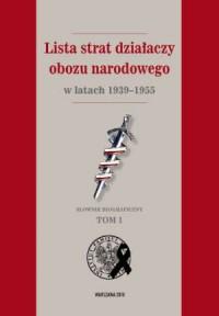 Lista strat działaczy obozu narodowego w latach 1939-1955. Słownik. Tom 1 - okładka książki