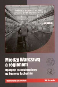 Między Warszawą a regionem. Opozycja przedsierpniowa na Pomorzu Zachodnim - okładka książki