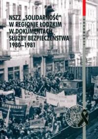 NSZZ Solidarność w regionie Łódzkim w dokumentach służby bezpieczeństwa 1980-1981 - okładka książki