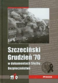 Szczeciński Grudzień 1970 w dokumentach Służby Bezpieczeństwa - okładka książki
