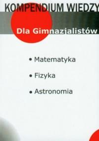 Kompendium wiedzy. Dla Gimnazjalistów. Matematyka. Fizyka. Astronomia - okładka podręcznika