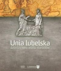 Unia lubelska. Dziedzictwo wielu narodów - okładka książki