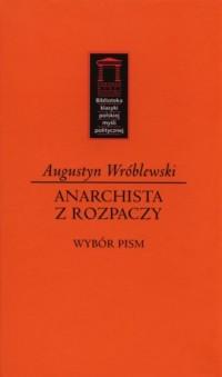 Anarchista z rozpaczy. Wybór pism. Biblioteka klasyki polskiej myśli politycznej - okładka książki