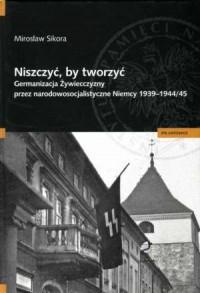 Niszczyć, by tworzyć. Germanizacja żywiecczyzny przez narodowosocjalistyczne Niemcy 1939-1944/45 - okładka książki