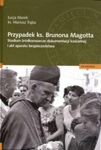 Przypadek ks. Brunona Magotta. Studium źródłoznawcze dokumentacji - okładka książki