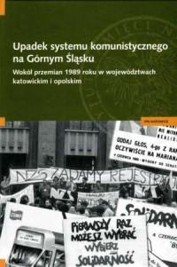 Upadek systemu komunistycznego na Górnym Śląsku. Wokół przemian 1989 roku w województwach katowickim i opolskim - okładka książki