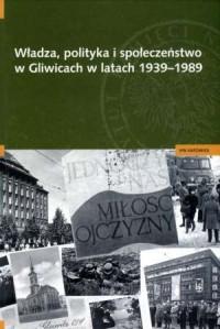 Władza, polityka i społeczeństwo w Gliwicach w latach 1939-1989 - okładka książki