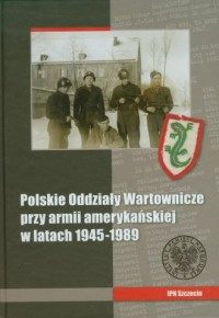 Polskie Oddziały Wartownicze przy armii amerykańskiej w latach 1945-1989 - okładka książki