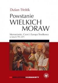 Powstanie Wielkich Moraw. Morawianie, Czesi i Europa Środkowa w latach 791-871 - okładka książki