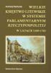 Wielkie Księstwo Litewskie w systemie parlamentarnym Rzeczypospolitej w latach 1569-1763 - okładka książki
