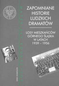 Zapomniane historie ludzkich dramatów. Losy mieszkańców Górnego Śląska w latach 1939-1956 - okładka książki