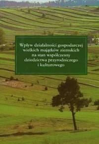 Wpływ działalności gospodarczej wielkich majątków ziemskich na stan współczesny dziedzictwa przyrodniczego i kulturowego - okładka książki