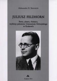 Juliusz Feldhorn. Poeta, pisarz, tłumacz, wybitny polonista Gimnazjum Hebrajskiego w Krakowie - okładka książki