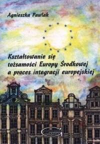 Kształtowanie się tożsamości Europy Środkowej a proces integracji europejskiej - okładka książki