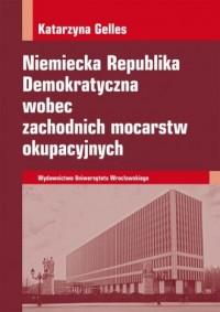 Niemiecka Republika Demokratyczna wobec zachodnich mocarstw okupacyjnych - okładka książki