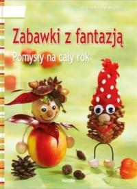 Zabawki z fantazją. Pomysły na cały rok - okładka książki