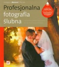 Profesjonalna fotografia ślubna. Od perfekcyjnego warsztatu do dochodowego biznesu - okładka książki