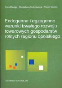 Endogenne i egzogenne warunki trwałego rozwoju towarowych gospodarstw rolnych regionu opolskiego - okładka książki