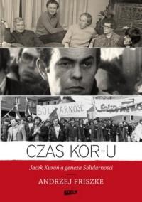 Czas KOR-u. Jacek Kuroń a geneza Solidarności - okładka książki