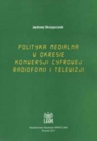Polityka medialna w okresie konwersji cyfrowej radiofonii i telewizji - okładka książki