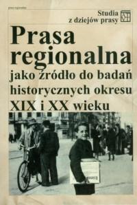 Prasa regionalna jako źródło do badań historycznych okresu XIX i XX wieku - okładka książki