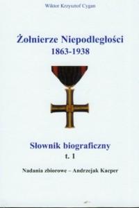 Żołnierze niepodległości 1863-1938. Słownik biograficzny. Tom 1 - okładka książki