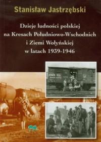 Dzieje ludności polskiej na Kresach Południowo-Wschodnich i Ziemi Wołyńskiej w latach 1939-1946 - okładka książki