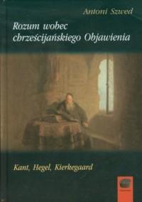 Rozum wobec chrześcijańskiego Objawienia. Kant, Hegel, Kierkegaard - okładka książki