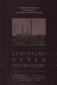 Centralny Okręg Przemysłowy. Koncepcja i realizacja w artykułach prasowych z lat 1935-1939 - okładka książki