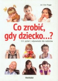 Co zrobić, gdy dziecko 111 pytań i odpowiedzi dla rodziców - okładka książki