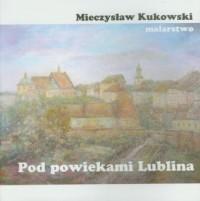 Pod powiekami Lublina. Prezentacja malarstwa Mieczysława Kukowskiego - okładka książki