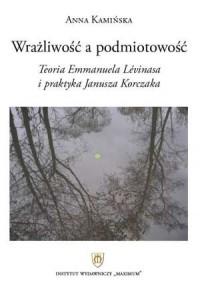 Wrażliwość a podmiotowość. Teoria Emmanuela Levinasa i praktyka Janusza Korczaka - okładka książki