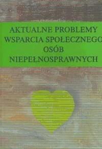 Aktualne problemy wsparcia społecznego osób niepełnosprawnych - okładka książki
