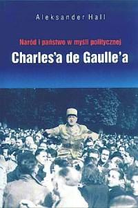 Naród i państwo w myśli politycznej Charlesa de Gaulle a - okładka książki